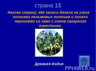 страна 15 Назови страну, где записи делали на узких полосках пальмовых листьев и