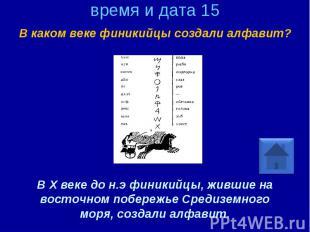 время и дата 15 В каком веке финикийцы создали алфавит? В X веке до н.э финикийц