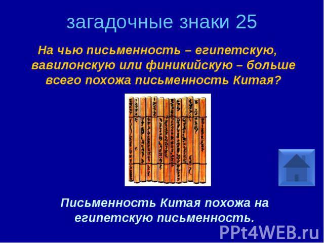 загадочные знаки 25 На чью письменность – египетскую, вавилонскую или финикийскую – больше всего похожа письменность Китая? Письменность Китая похожа на египетскую письменность.