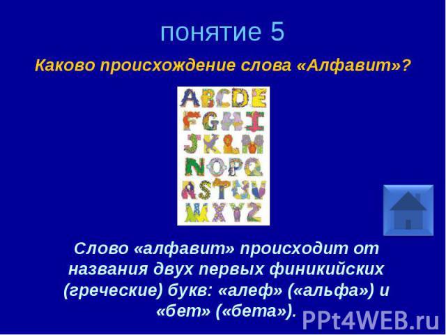 понятие 5 Каково происхождение слова «Алфавит»? Слово «алфавит» происходит от названия двух первых финикийских (греческие) букв: «алеф» («альфа») и «бет» («бета»).