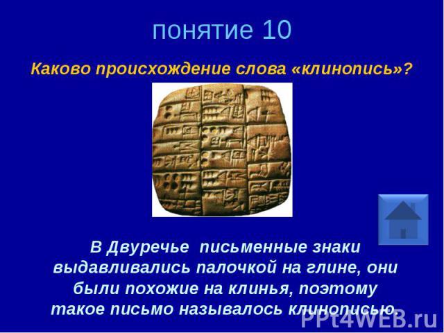 понятие 10 Каково происхождение слова «клинопись»? В Двуречье письменные знаки выдавливались палочкой на глине, они были похожие на клинья, поэтому такое письмо называлось клинописью.