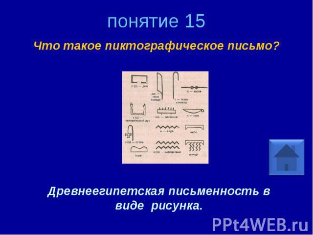 понятие 15 Что такое пиктографическое письмо? Древнеегипетская письменность в виде рисунка.