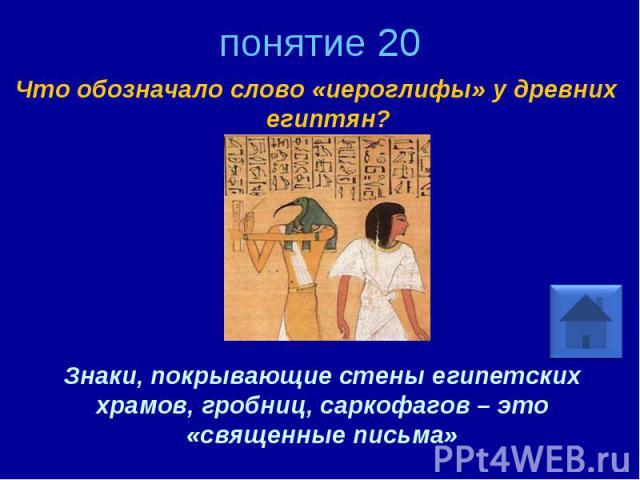 понятие 20 Что обозначало слово «иероглифы» у древних египтян? Знаки, покрывающие стены египетских храмов, гробниц, саркофагов – это «священные письма»