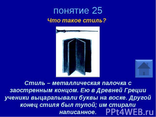 понятие 25 Что такое стиль? Стиль – металлическая палочка с заостренным концом. Ею в Древней Греции ученики выцарапывали буквы на воске. Другой конец стиля был тупой; им стирали написанное.