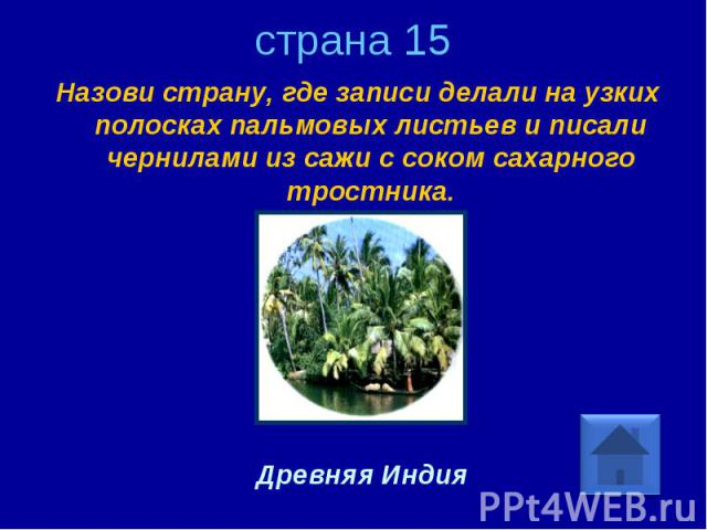 страна 15 Назови страну, где записи делали на узких полосках пальмовых листьев и писали чернилами из сажи с соком сахарного тростника. Древняя Индия