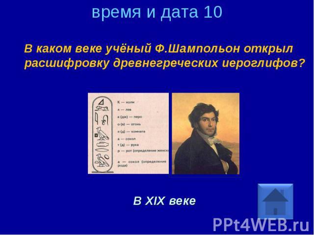 время и дата 10 В каком веке учёный Ф.Шампольон открыл расшифровку древнегреческих иероглифов? В XIX веке