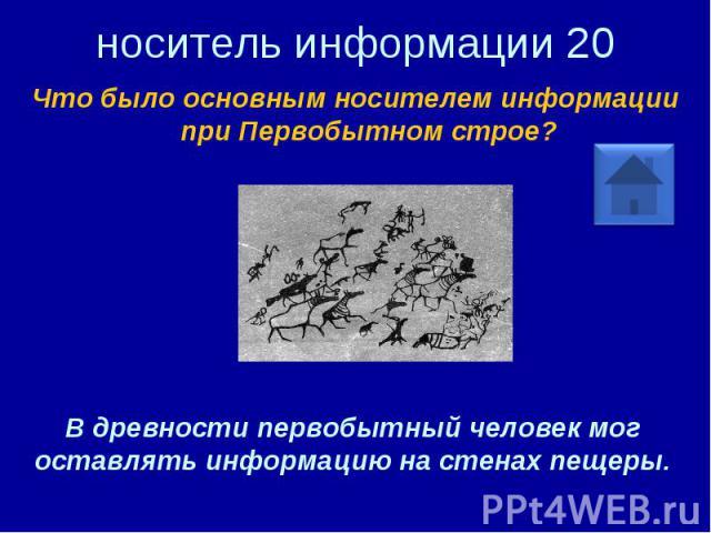 носитель информации 20 Что было основным носителем информации при Первобытном строе? В древности первобытный человек мог оставлять информацию на стенах пещеры.