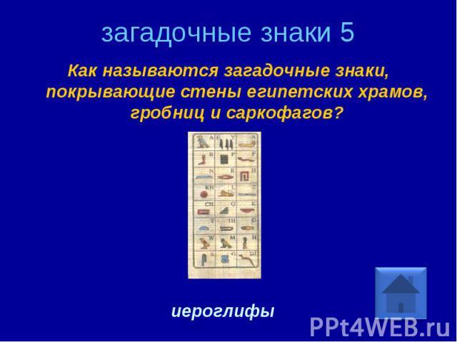 загадочные знаки 5 Как называются загадочные знаки, покрывающие стены египетских храмов, гробниц и саркофагов? иероглифы