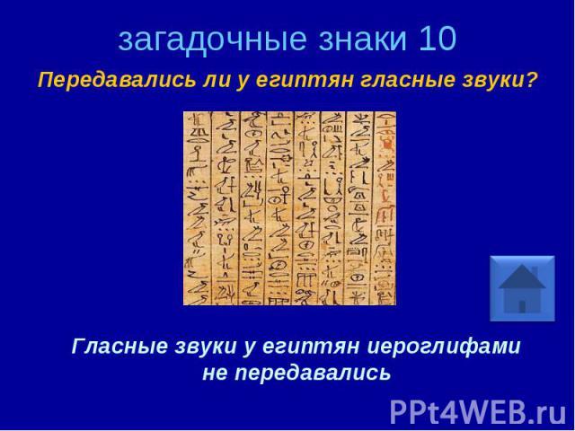 загадочные знаки 10 Передавались ли у египтян гласные звуки? Гласные звуки у египтян иероглифами не передавались