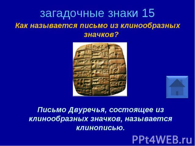 загадочные знаки 15 Как называется письмо из клинообразных значков? Письмо Двуречья, состоящее из клинообразных значков, называется клинописью.