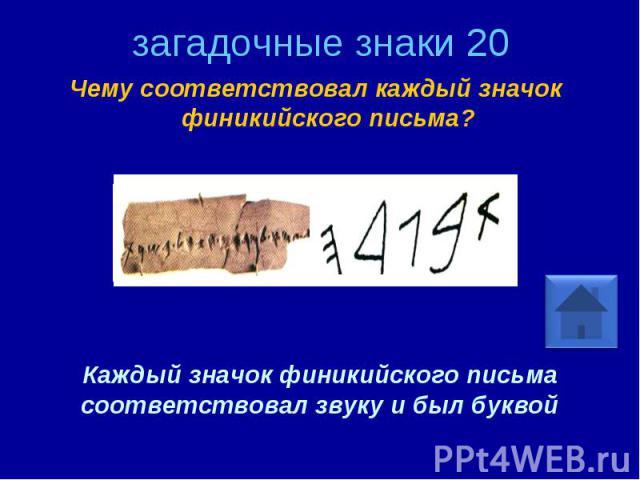 загадочные знаки 20 Чему соответствовал каждый значок финикийского письма? Каждый значок финикийского письма соответствовал звуку и был буквой