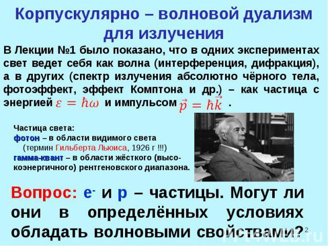 * Корпускулярно – волновой дуализм для излучения Частица света: фотон – в области видимого света (термин Гильберта Льюиса, 1926 г !!!) гамма-квант – в области жёсткого (высо- коэнергичного) рентгеновского диапазона. Вопрос: e- и p – частицы. Могут л…