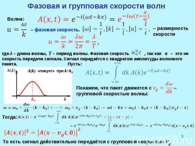 * Фазовая и групповая скорости волн Волна: – фазовая скорость. – размерность скорости где λ – длина волны, T – период волны. Фазовая скорость , так как u – это не скорость передачи сигнала. Сигнал передаётся с квадратом амплитуды волнового пакета. П…