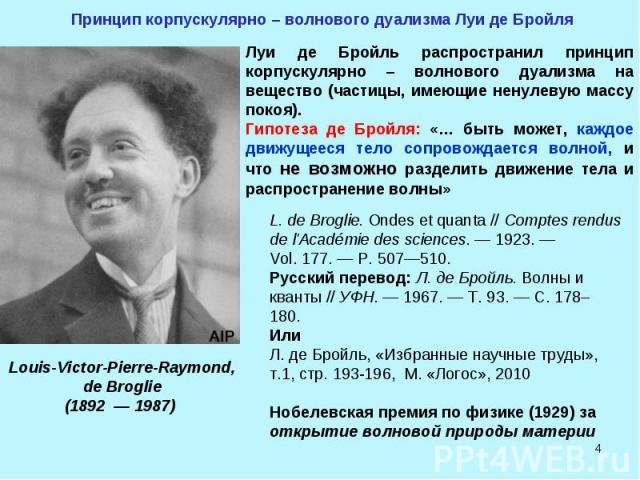 * Принцип корпускулярно – волнового дуализма Луи де Бройля Луи де Бройль распространил принцип корпускулярно – волнового дуализма на вещество (частицы, имеющие ненулевую массу покоя). Гипотеза де Бройля: «… быть может, каждое движущееся тело сопрово…