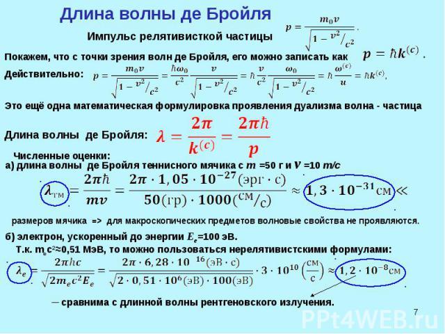 * Длина волны де Бройля Импульс релятивисткой частицы Покажем, что с точки зрения волн де Бройля, его можно записать как Действительно: Это ещё одна математическая формулировка проявления дуализма волна - частица Длина волны де Бройля: Численные оце…