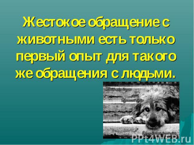 Жестокое обращение с животными есть только первый опыт для такого же обращения с людьми.