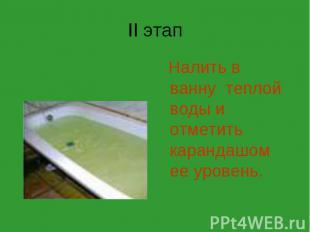II этап Налить в ванну теплой воды и отметить карандашом ее уровень.