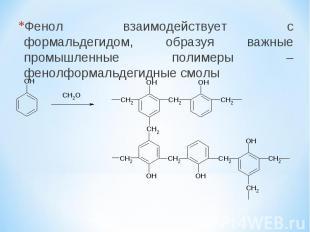 Фенол взаимодействует с формальдегидом, образуя важные промышленные полимеры – ф