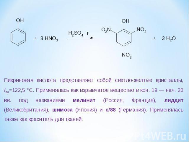 Пикриновая кислота представляет собой светло-желтые кристаллы, tпл=122,5 °С. Применялась как взрывчатое вещество в кон. 19 — нач. 20 вв. под названиями мелинит (Россия, Франция), лиддит (Великобритания), шимоза (Япония) и с/88 (Германия). Применялас…