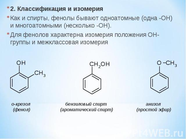 2. Классификация и изомерия Как и спирты, фенолы бывают одноатомные (одна -OH) и многоатомными (несколько -OH). Для фенолов характерна изомерия положения OH-группы и межклассовая изомерия о-крезол бензиловый спирт анизол (фенол) (ароматический спирт…