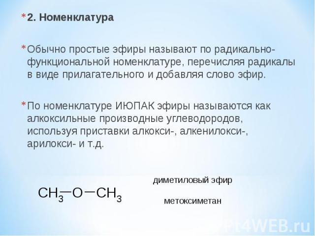 2. Номенклатура Обычно простые эфиры называют по радикально-функциональной номенклатуре, перечисляя радикалы в виде прилагательного и добавляя слово эфир. По номенклатуре ИЮПАК эфиры называются как алкоксильные производные углеводородов, используя п…