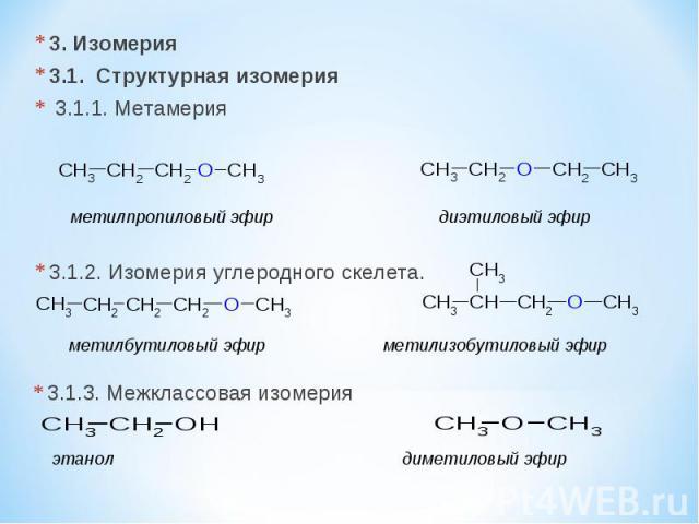 3. Изомерия 3.1. Cтруктурная изомерия 3.1.1. Метамерия 3.1.2. Изомерия углеродного скелета. метилпропиловый эфир диэтиловый эфир метилбутиловый эфир метилизобутиловый эфир 3.1.3. Межклассовая изомерия этанол диметиловый эфир