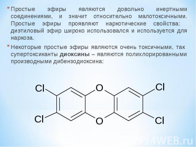 Простые эфиры являются довольно инертными соединениями, и значит относительно малотоксичными. Простые эфиры проявляют наркотические свойства: диэтиловый эфир широко использовался и используется для наркоза. Некоторые простые эфиры являются очень ток…