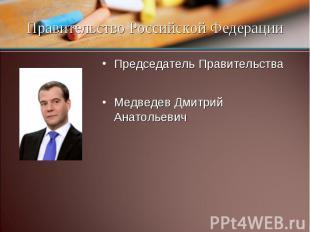 Председатель Правительства Медведев Дмитрий Анатольевич Правительство Российской