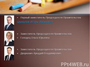 Первый заместитель Председателя Правительства Шувалов Игорь Иванович Заместитель