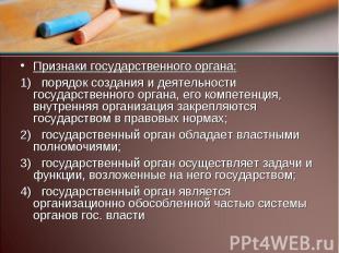 Признаки государственного органа: 1) порядок создания и деятельности государстве