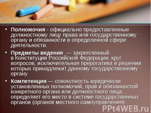 Полномочия - официально предоставленные должностному лицу права или государствен