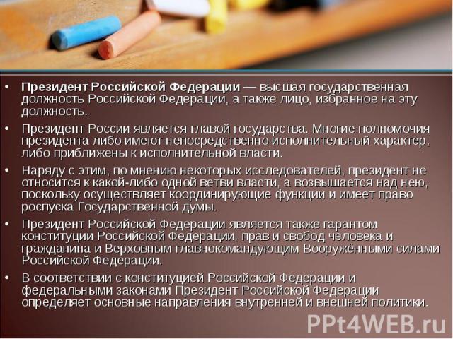 Президент Российской Федерации — высшая государственная должность Российской Федерации, а также лицо, избранное на эту должность. Президент России является главой государства. Многие полномочия президента либо имеют непосредственно исполнительный ха…