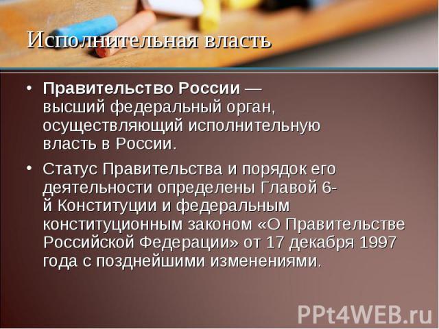 Правительство России — высший федеральный орган, осуществляющий исполнительную власть в России. Статус Правительства и порядок его деятельности определены Главой 6-й Конституции и федеральным конституционным законом «О Правительстве Российской Федер…