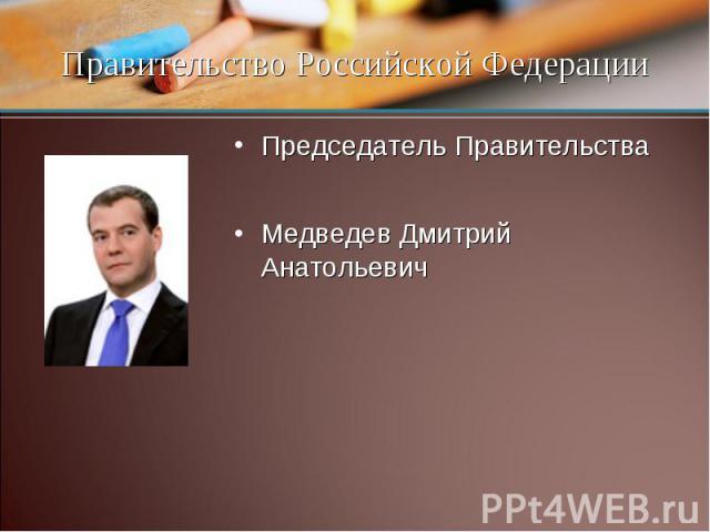 Председатель Правительства Медведев Дмитрий Анатольевич Правительство Российской Федерации