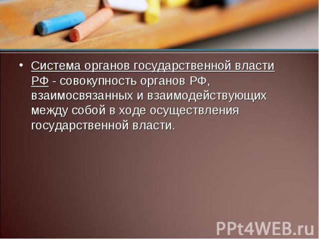 Система органов государственной власти РФ - совокупность органов РФ, взаимосвязанных и взаимодействующих между собой в ходе осуществления государственной власти.