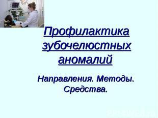 Профилактика зубочелюстных аномалий Направления. Методы. Средства.