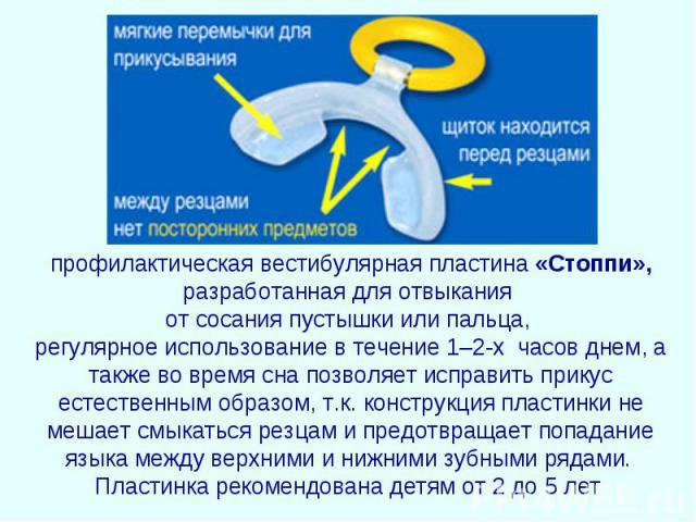 профилактическая вестибулярная пластина «Стоппи», разработанная для отвыкания от сосания пустышки или пальца, регулярное использование в течение 1–2-х часов днем, а также во время сна позволяет исправить прикус естественным образом, т.к. конструкция…