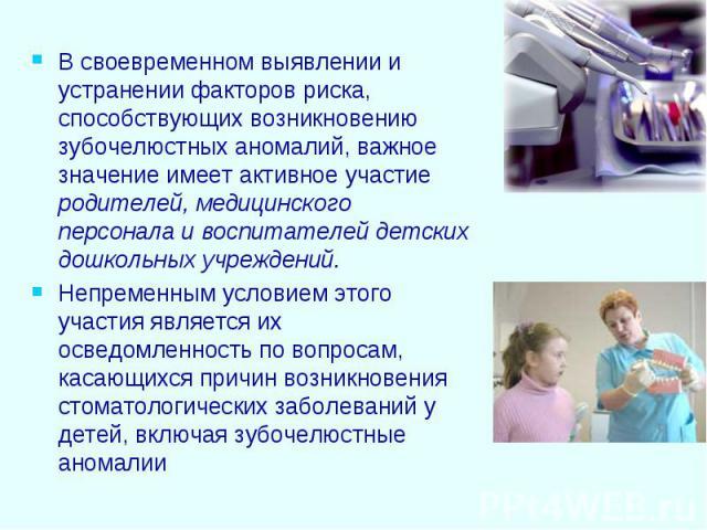 В своевременном выявлении и устранении факторов риска, способствующих возникновению зубочелюстных аномалий, важное значение имеет активное участие родителей, медицинского персонала и воспитателей детских дошкольных учреждений. Непременным условием э…