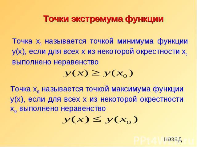 Точки экстремума функции Точка x0 называется точкой минимума функции y(х), если для всех x из некоторой окрестности x0 выполнено неравенство назад Точка x0 называется точкой максимума функции y(х), если для всех x из некоторой окрестности x0 выполне…