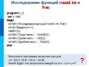 Исследование функций round, int и frac Выполните программу несколько раз для x {