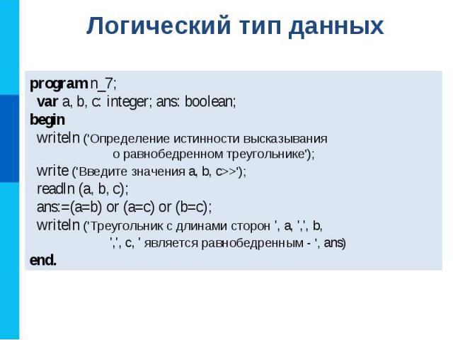 program n_7; var a, b, c: integer; ans: boolean; begin writeln (\'Определение истинности высказывания о равнобедренном треугольнике\'); write (\'Введите значения a, b, c>>\'); readln (a, b, c); ans:=(a=b) or (a=c) or (b=c); writeln (\'Треугольник с …