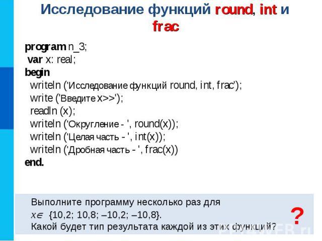 Исследование функций round, int и frac Выполните программу несколько раз для x {10,2; 10,8; –10,2; –10,8}. Какой будет тип результата каждой из этих функций? program n_3; var x: real; begin writeln (\'Исследование функций round, int, frac\'); write …