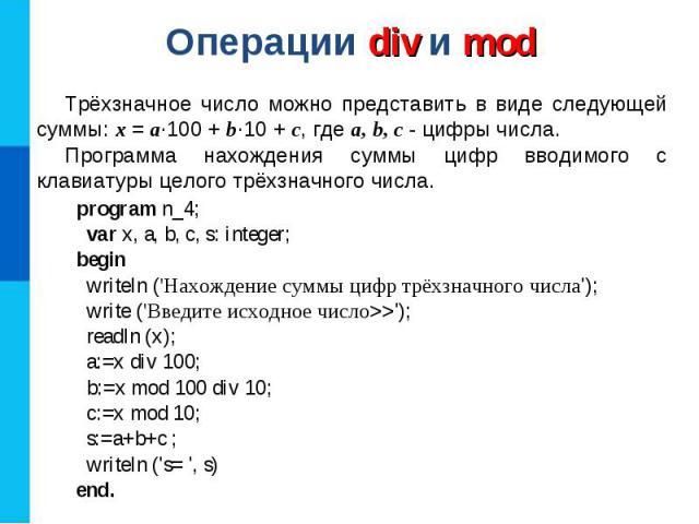 Операции div и mod program n_4; var x, a, b, c, s: integer; begin writeln (\'Нахождение суммы цифр трёхзначного числа\'); write (\'Введите исходное число>>\'); readln (x); a:=x div 100; b:=x mod 100 div 10; c:=x mod 10; s:=a+b+c ; writeln (\'s= \', …