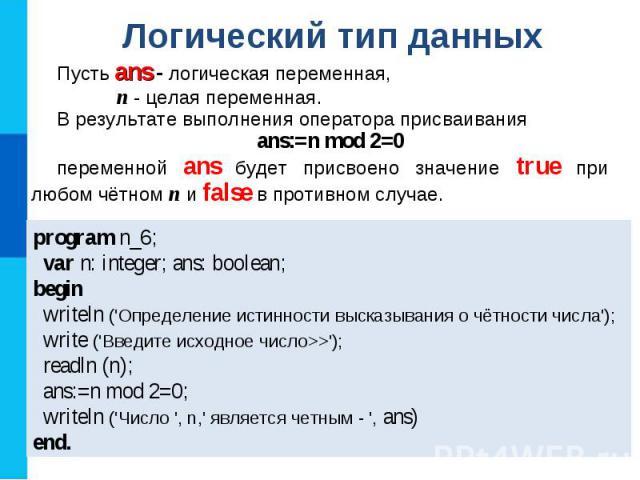 Логический тип данных Пусть ans - логическая переменная, n - целая переменная. В результате выполнения оператора присваивания ans:=n mod 2=0 переменной ans будет присвоено значение true при любом чётном n и false в противном случае. program n_6; var…