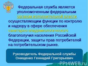 Руководитель Федеральной службы Онищенко Геннадий Григорьевич Федеральная служба