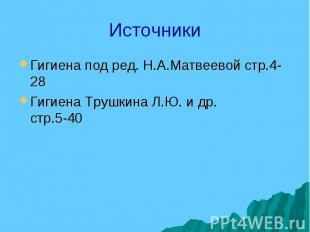 Источники Гигиена под ред. Н.А.Матвеевой стр.4-28 Гигиена Трушкина Л.Ю. и др. ст