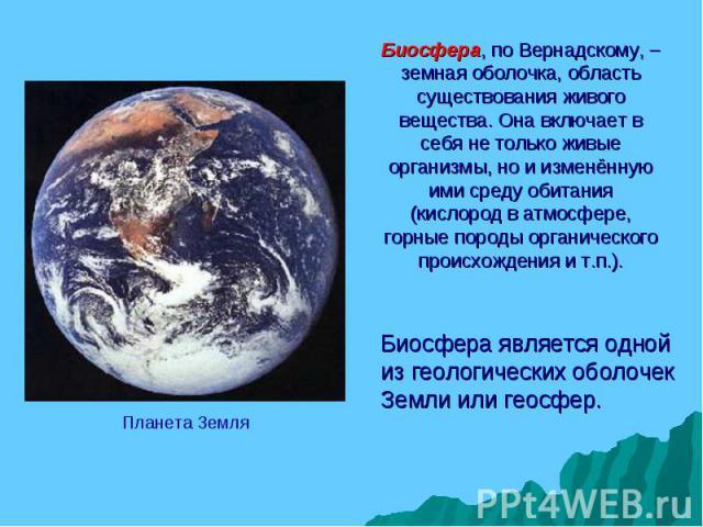 Планета Земля Биосфера является одной из геологических оболочек Земли или геосфер. Биосфера, по Вернадскому, – земная оболочка, область существования живого вещества. Она включает в себя не только живые организмы, но и изменённую ими среду обитания …