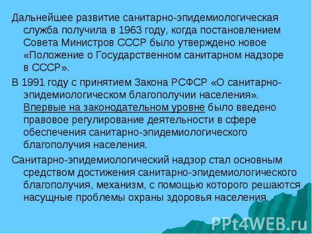 Дальнейшее развитие санитарно-эпидемиологическая служба получила в 1963 году, когда постановлением Совета Министров СССР было утверждено новое «Положение о Государственном санитарном надзоре в СССР». В 1991 году с принятием Закона РСФСР «О санитарно…