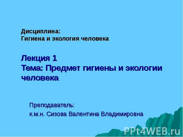 Дисциплина: Гигиена и экология человека Лекция 1 Тема: Предмет гигиены и экологии человека Преподаватель: к.м.н. Сизова Валентина Владимировна