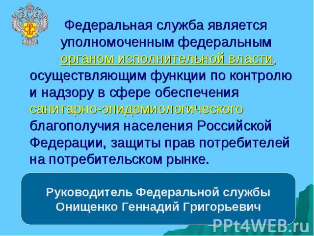 Руководитель Федеральной службы Онищенко Геннадий Григорьевич Федеральная служба является уполномоченным федеральным органом исполнительной власти, осуществляющим функции по контролю и надзору в сфере обеспечения санитарно-эпидемиологического благоп…